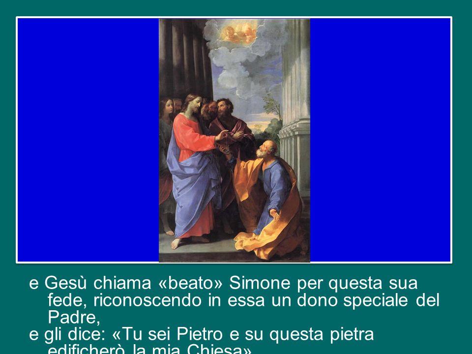 e Gesù chiama «beato» Simone per questa sua fede, riconoscendo in essa un dono speciale del Padre, e gli dice: «Tu sei Pietro e su questa pietra edificherò la mia Chiesa».