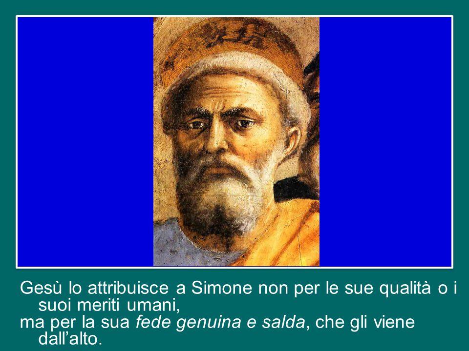 Gesù lo attribuisce a Simone non per le sue qualità o i suoi meriti umani, ma per la sua fede genuina e salda, che gli viene dall'alto.