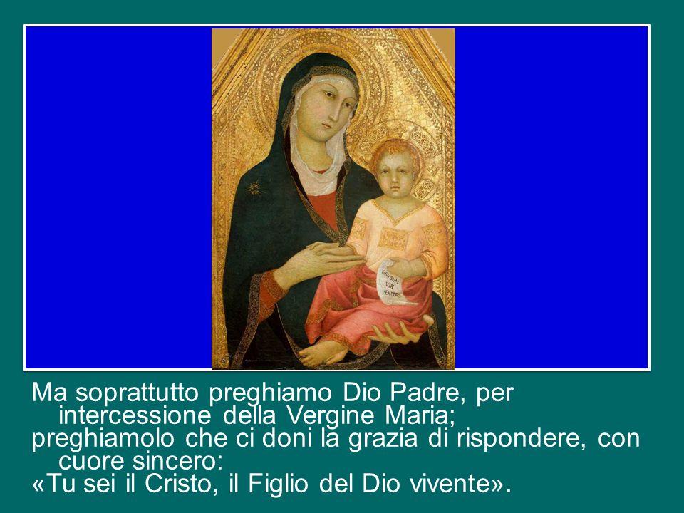 Ma soprattutto preghiamo Dio Padre, per intercessione della Vergine Maria; preghiamolo che ci doni la grazia di rispondere, con cuore sincero: «Tu sei il Cristo, il Figlio del Dio vivente».