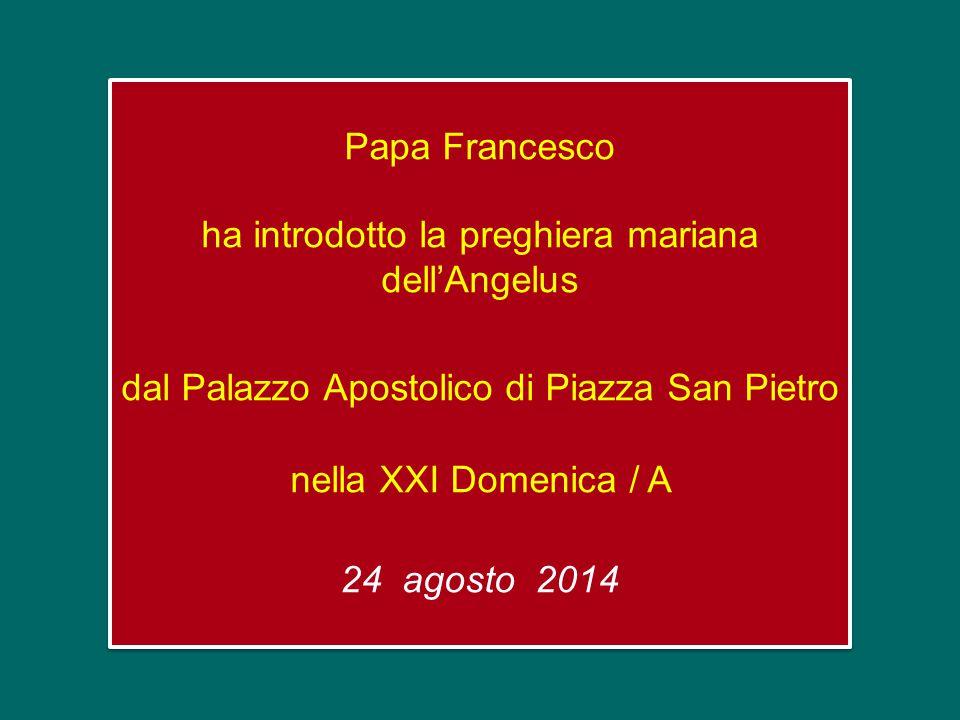 Papa Francesco ha introdotto la preghiera mariana dell'Angelus dal Palazzo Apostolico di Piazza San Pietro nella XXI Domenica / A 24 agosto 2014
