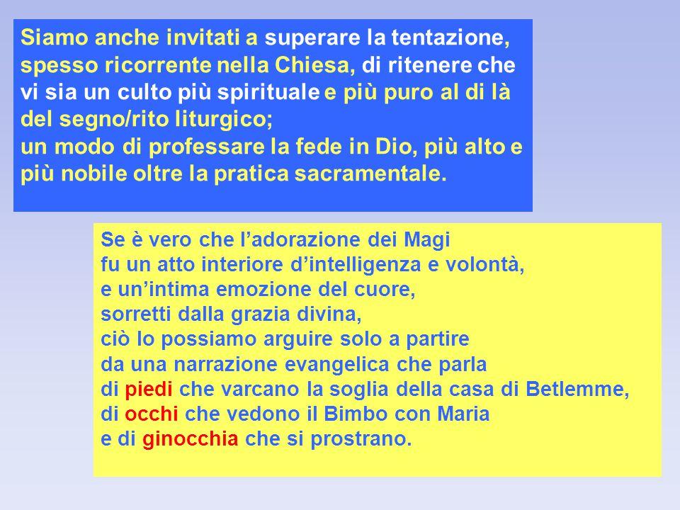 Siamo anche invitati a superare la tentazione, spesso ricorrente nella Chiesa, di ritenere che vi sia un culto più spirituale e più puro al di là del segno/rito liturgico;