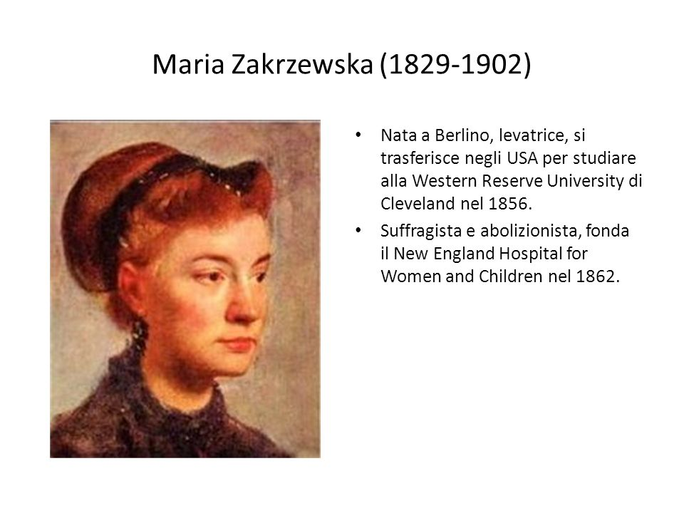 Maria Zakrzewska (1829-1902) Nata a Berlino, levatrice, si trasferisce negli USA per studiare alla Western Reserve University di Cleveland nel 1856.