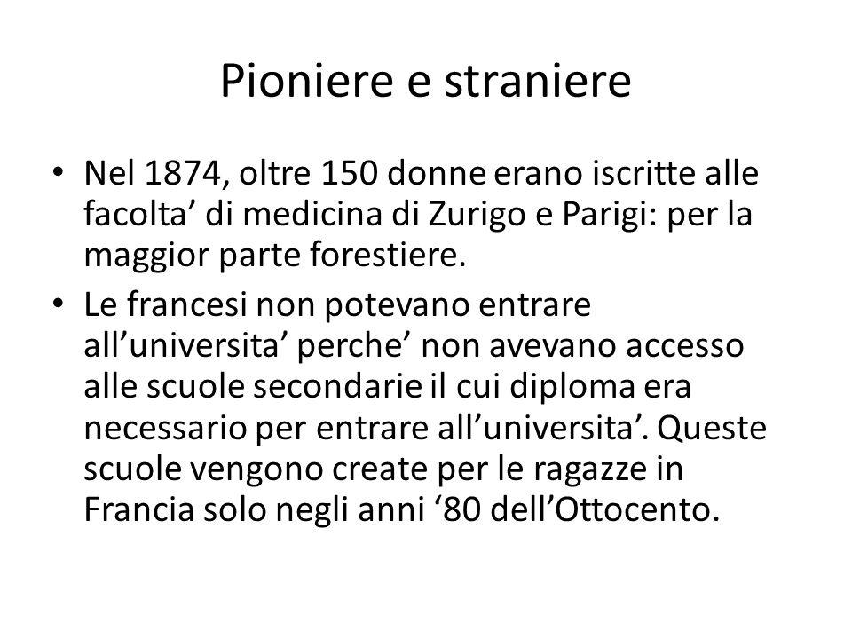 Pioniere e straniere Nel 1874, oltre 150 donne erano iscritte alle facolta' di medicina di Zurigo e Parigi: per la maggior parte forestiere.