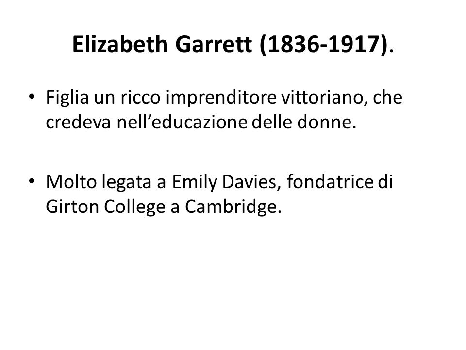 Elizabeth Garrett (1836-1917). Figlia un ricco imprenditore vittoriano, che credeva nell'educazione delle donne.