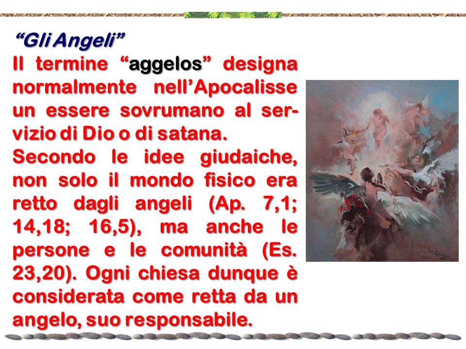Gli Angeli Il termine aggelos designa normalmente nell'Apocalisse un essere sovrumano al ser-vizio di Dio o di satana.