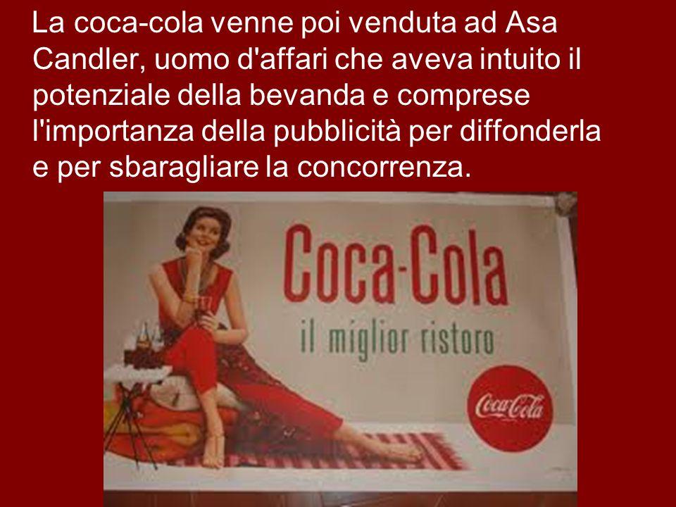 La coca-cola venne poi venduta ad Asa Candler, uomo d affari che aveva intuito il potenziale della bevanda e comprese l importanza della pubblicità per diffonderla e per sbaragliare la concorrenza.
