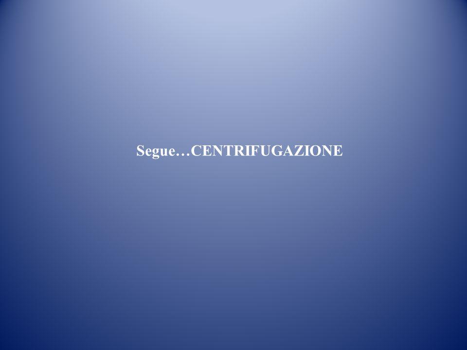 Segue…CENTRIFUGAZIONE