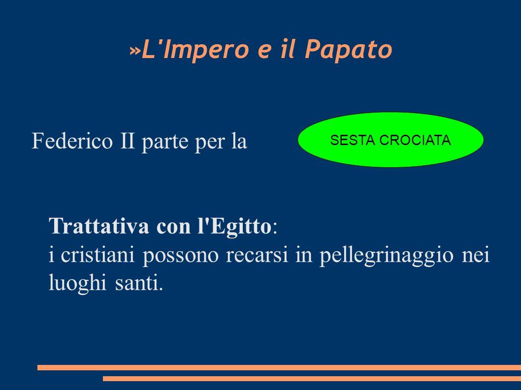 »L Impero e il Papato Federico II parte per la Trattativa con l Egitto: i cristiani possono recarsi in pellegrinaggio nei luoghi santi.