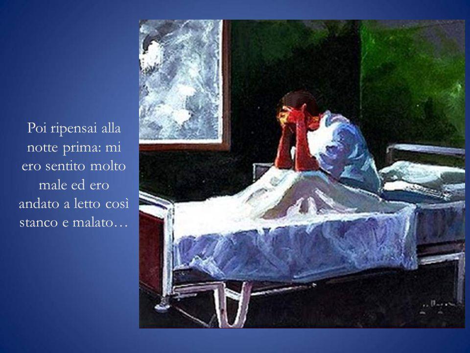 Poi ripensai alla notte prima: mi ero sentito molto male ed ero andato a letto così stanco e malato…