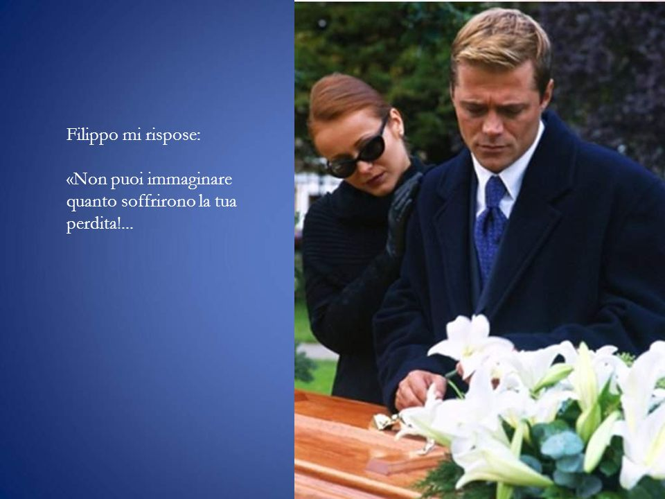 Filippo mi rispose: «Non puoi immaginare quanto soffrirono la tua perdita!...