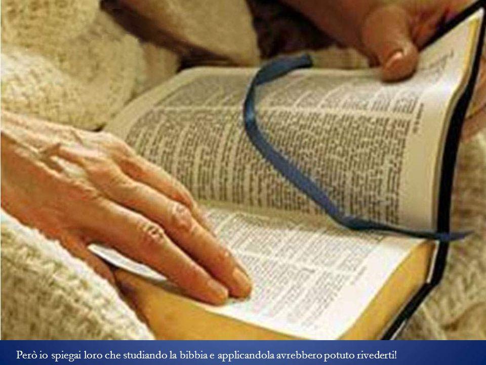 Però io spiegai loro che studiando la bibbia e applicandola avrebbero potuto rivederti!