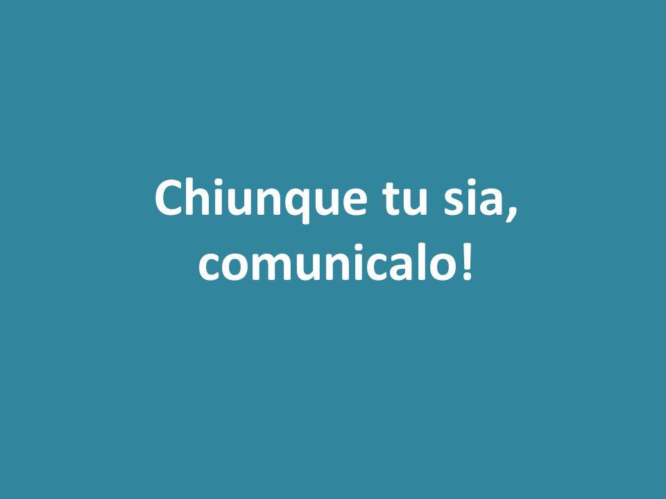 Chiunque tu sia, comunicalo!