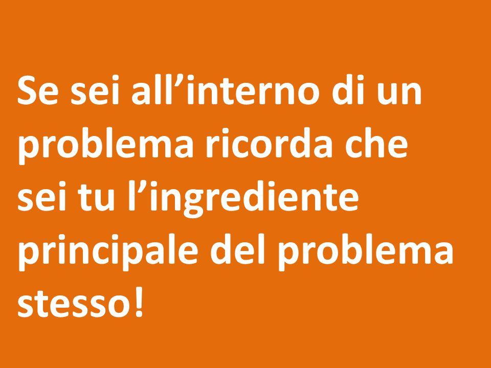 Se sei all'interno di un problema ricorda che sei tu l'ingrediente principale del problema stesso!