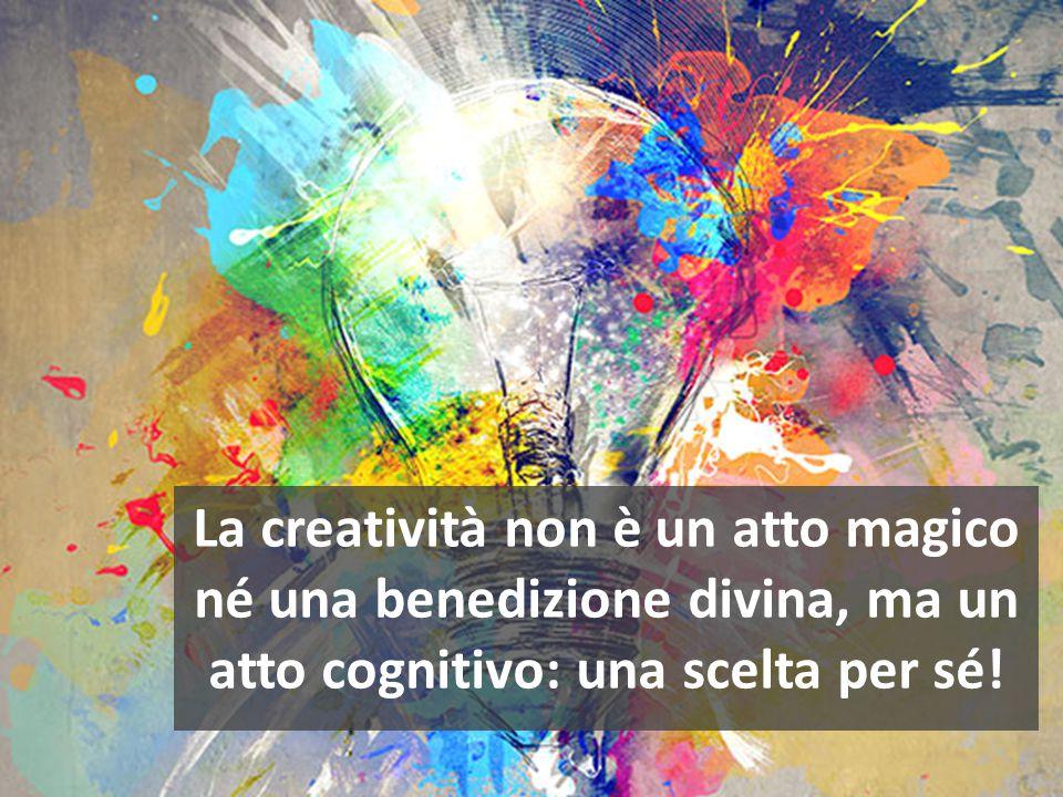 La creatività non è un atto magico né una benedizione divina, ma un atto cognitivo: una scelta per sé!