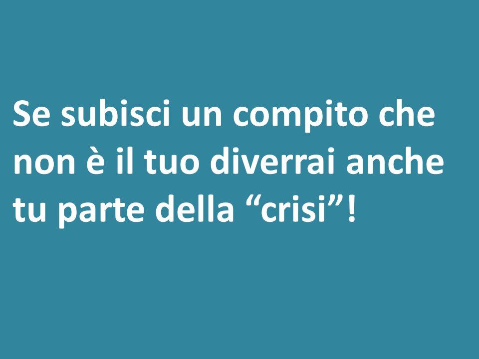 Se subisci un compito che non è il tuo diverrai anche tu parte della crisi !