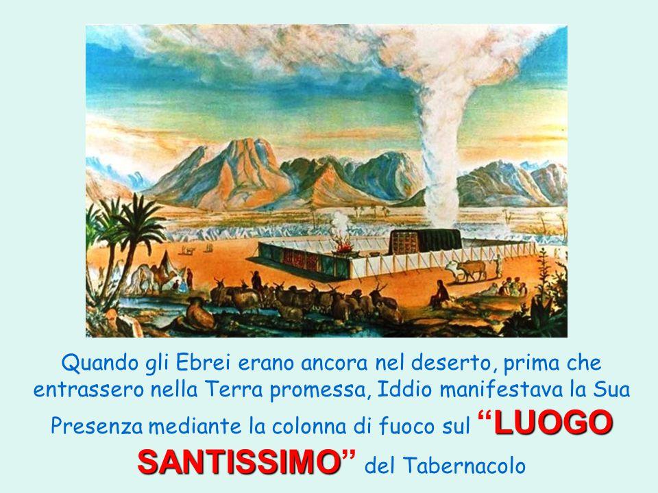 Quando gli Ebrei erano ancora nel deserto, prima che entrassero nella Terra promessa, Iddio manifestava la Sua Presenza mediante la colonna di fuoco sul LUOGO SANTISSIMO del Tabernacolo