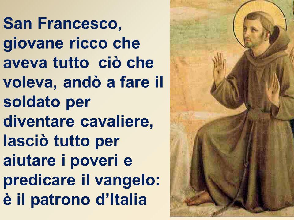 San Francesco, giovane ricco che aveva tutto ciò che voleva, andò a fare il soldato per diventare cavaliere, lasciò tutto per aiutare i poveri e predicare il vangelo: