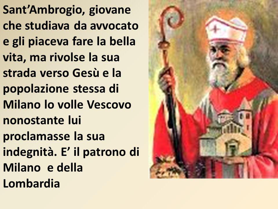 Sant'Ambrogio, giovane che studiava da avvocato e gli piaceva fare la bella vita, ma rivolse la sua strada verso Gesù e la popolazione stessa di Milano lo volle Vescovo nonostante lui proclamasse la sua indegnità.