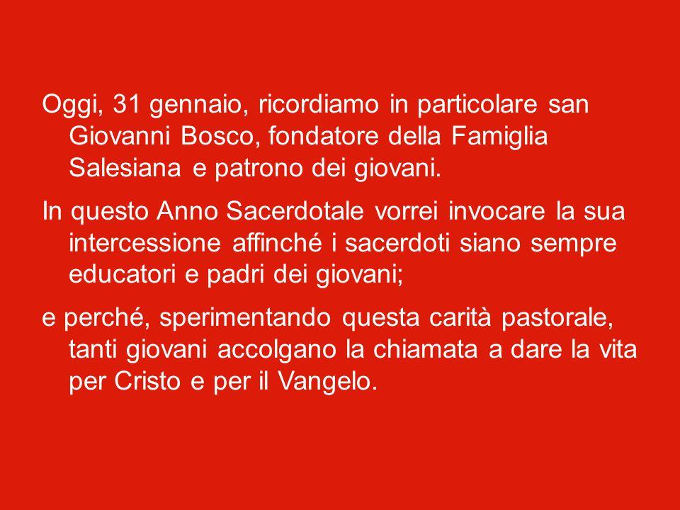Oggi, 31 gennaio, ricordiamo in particolare san Giovanni Bosco, fondatore della Famiglia Salesiana e patrono dei giovani.