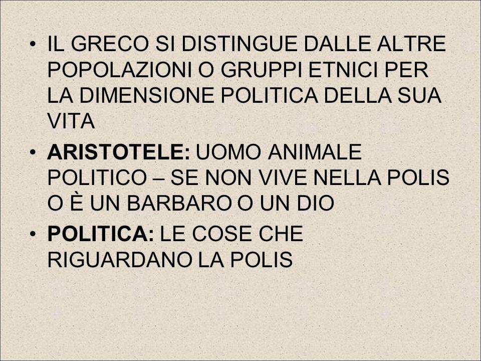 IL GRECO SI DISTINGUE DALLE ALTRE POPOLAZIONI O GRUPPI ETNICI PER LA DIMENSIONE POLITICA DELLA SUA VITA