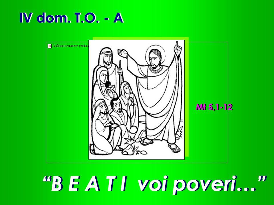 IV dom. T.O. - A Mt 5,1-12 B E A T I voi poveri…