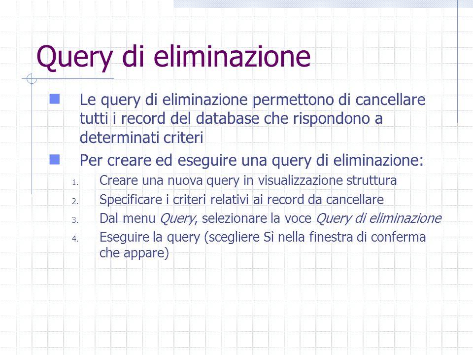 Query di eliminazione Le query di eliminazione permettono di cancellare tutti i record del database che rispondono a determinati criteri.