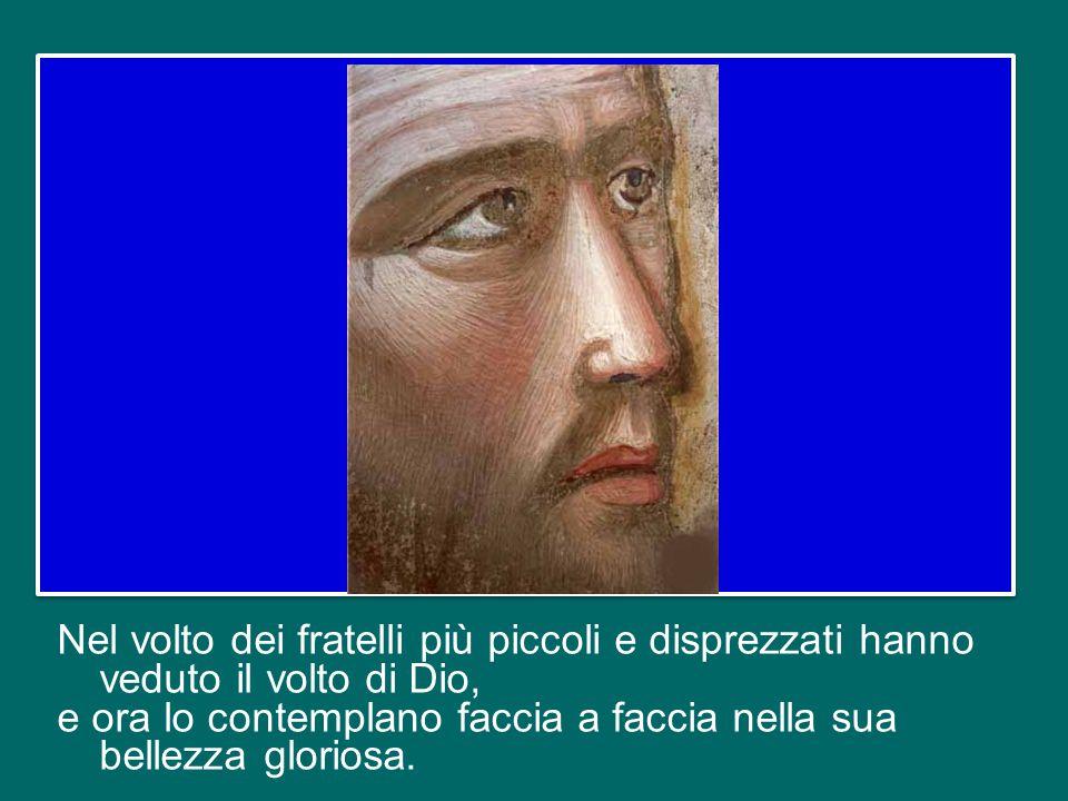 Nel volto dei fratelli più piccoli e disprezzati hanno veduto il volto di Dio, e ora lo contemplano faccia a faccia nella sua bellezza gloriosa.