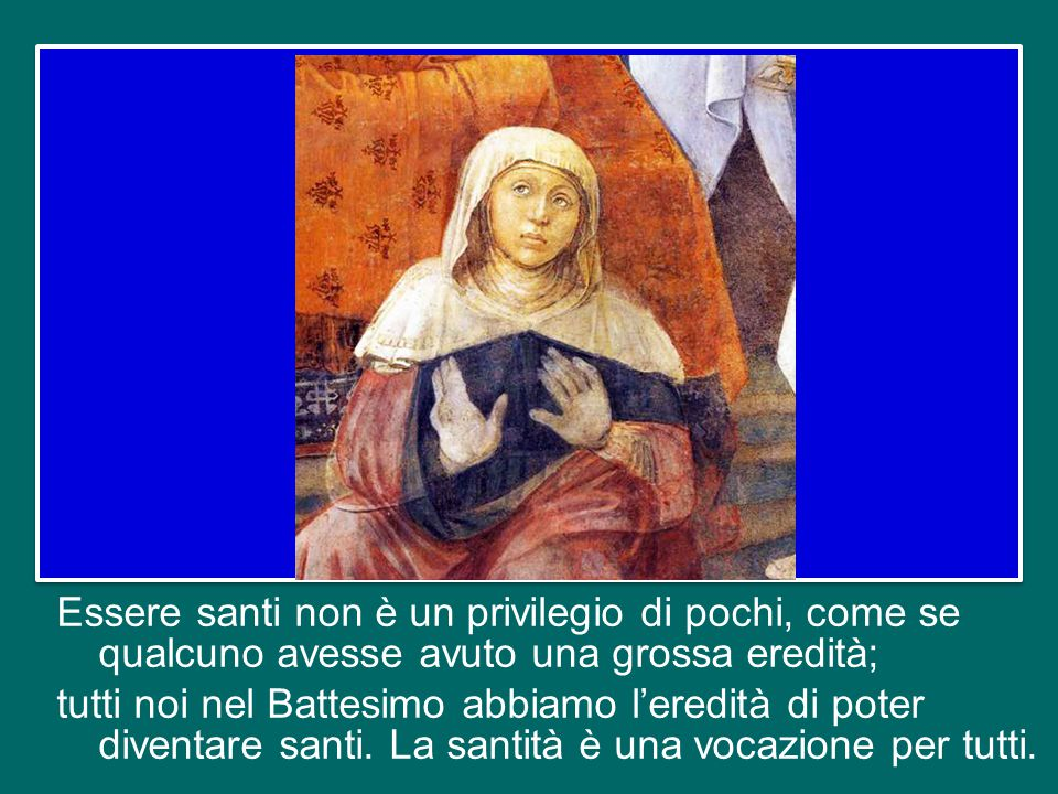 Essere santi non è un privilegio di pochi, come se qualcuno avesse avuto una grossa eredità; tutti noi nel Battesimo abbiamo l'eredità di poter diventare santi.