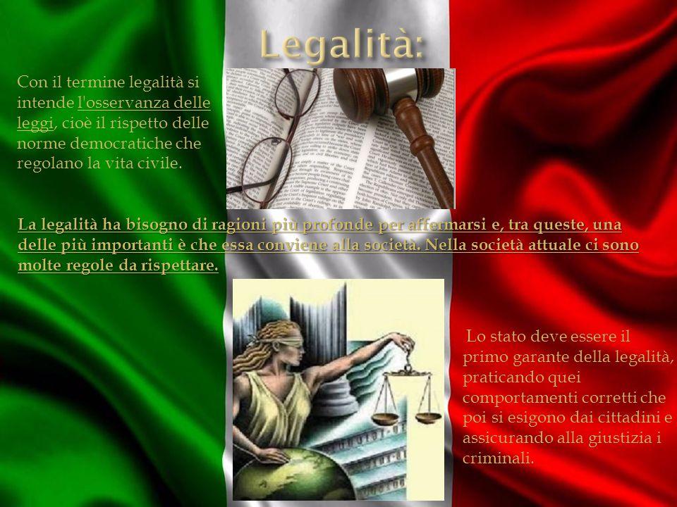 Legalità: Con il termine legalità si intende l osservanza delle leggi, cioè il rispetto delle norme democratiche che regolano la vita civile.