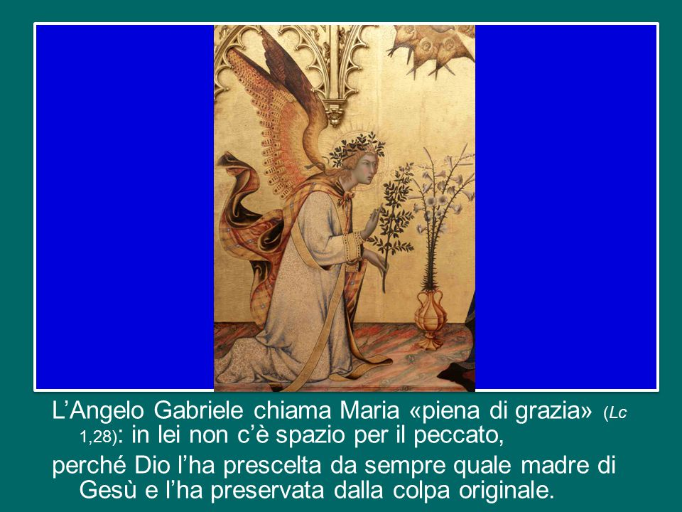 L'Angelo Gabriele chiama Maria «piena di grazia» (Lc 1,28): in lei non c'è spazio per il peccato, perché Dio l'ha prescelta da sempre quale madre di Gesù e l'ha preservata dalla colpa originale.