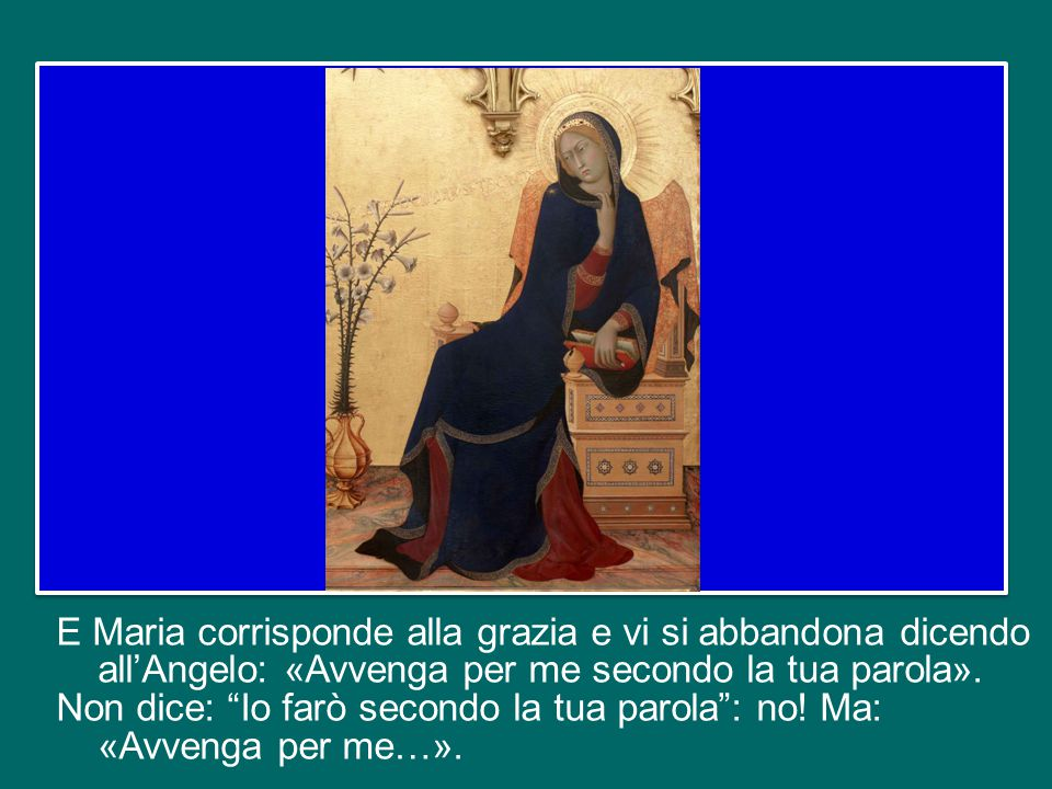 E Maria corrisponde alla grazia e vi si abbandona dicendo all'Angelo: «Avvenga per me secondo la tua parola».