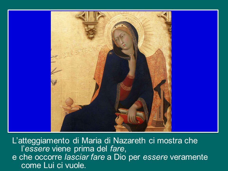 L'atteggiamento di Maria di Nazareth ci mostra che l'essere viene prima del fare, e che occorre lasciar fare a Dio per essere veramente come Lui ci vuole.
