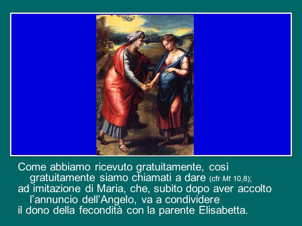 Come abbiamo ricevuto gratuitamente, così gratuitamente siamo chiamati a dare (cfr Mt 10,8); ad imitazione di Maria, che, subito dopo aver accolto l'annuncio dell'Angelo, va a condividere il dono della fecondità con la parente Elisabetta.