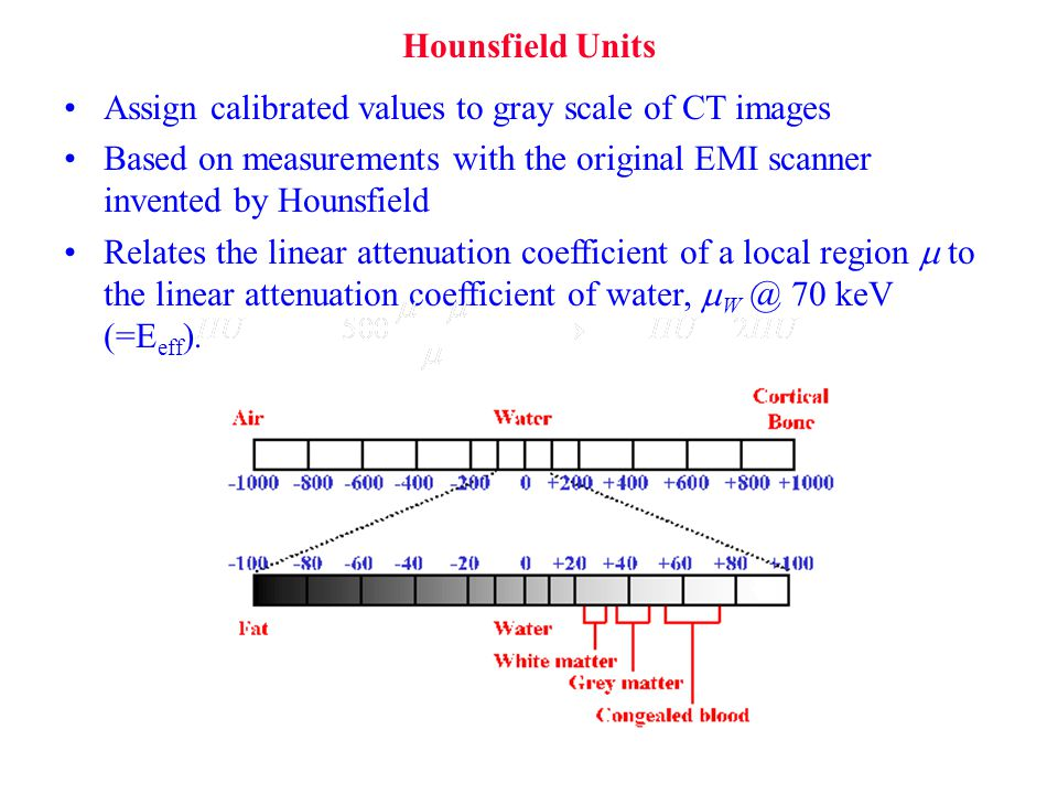 Hounsfield Units Assign calibrated values to gray scale of CT images. Based on measurements with the original EMI scanner invented by Hounsfield.