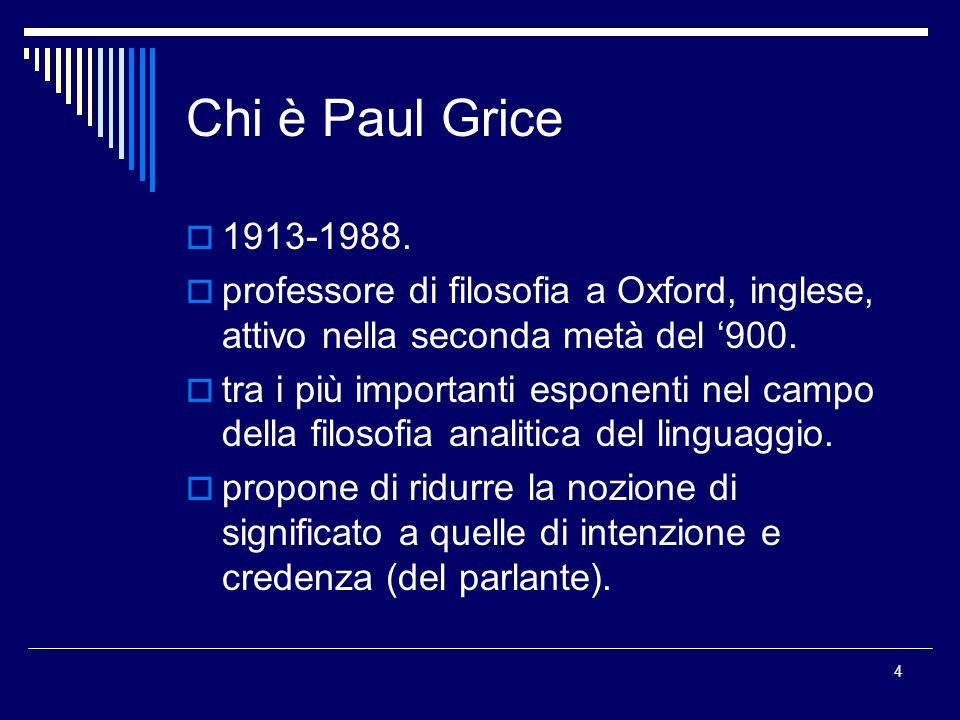 Chi è Paul Grice 1913-1988. professore di filosofia a Oxford, inglese, attivo nella seconda metà del '900.
