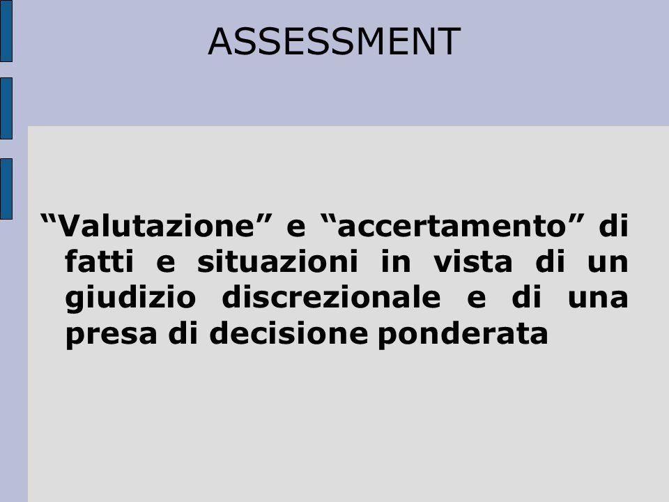 ASSESSMENT Valutazione e accertamento di fatti e situazioni in vista di un giudizio discrezionale e di una presa di decisione ponderata.