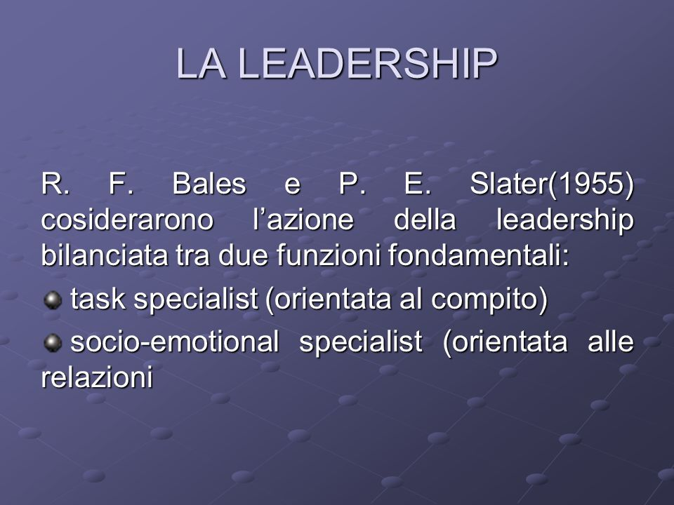 LA LEADERSHIP R. F. Bales e P. E. Slater(1955) cosiderarono l'azione della leadership bilanciata tra due funzioni fondamentali: