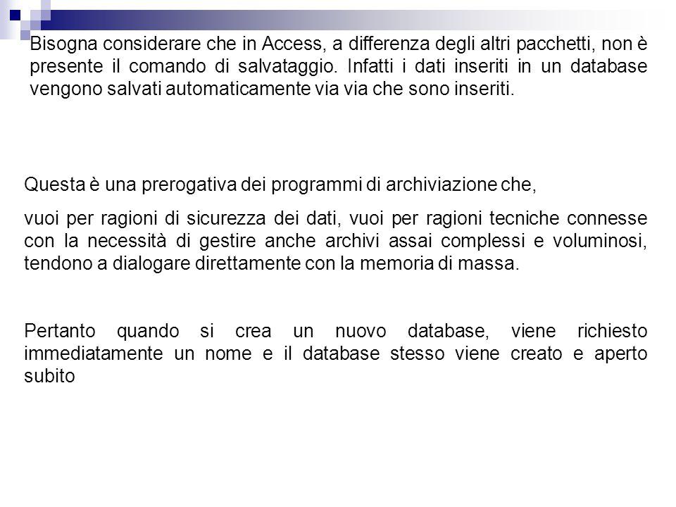 Bisogna considerare che in Access, a differenza degli altri pacchetti, non è presente il comando di salvataggio. Infatti i dati inseriti in un database vengono salvati automaticamente via via che sono inseriti.