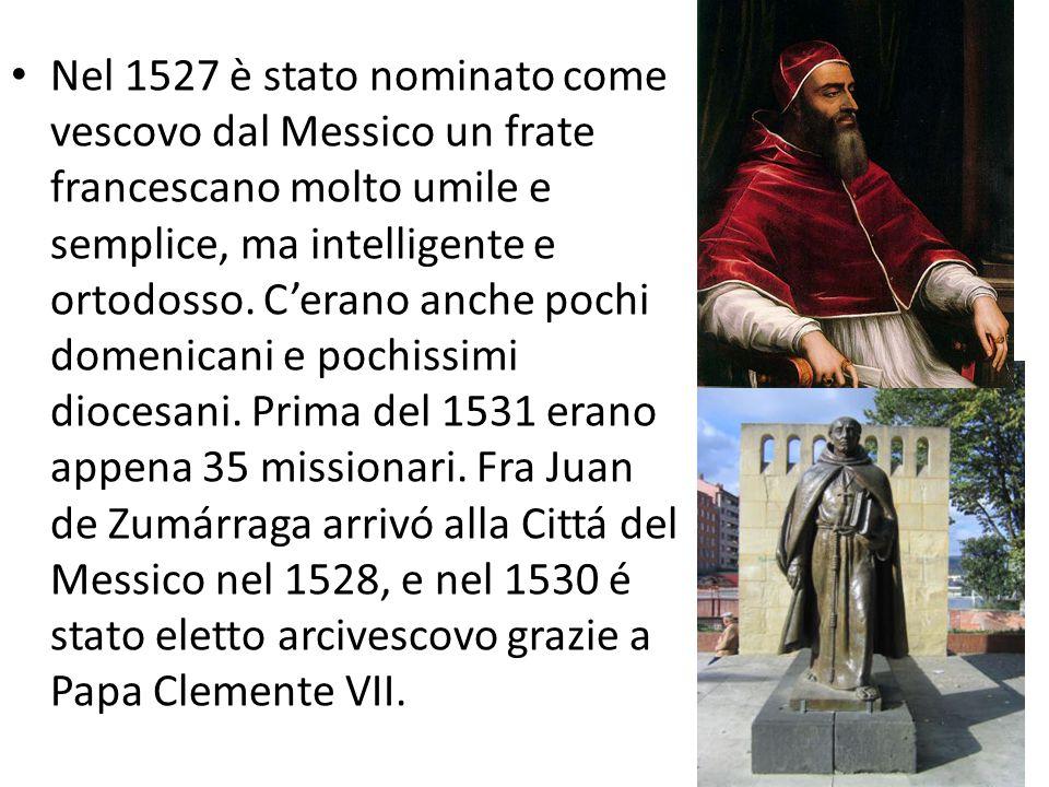 Nel 1527 è stato nominato come vescovo dal Messico un frate francescano molto umile e semplice, ma intelligente e ortodosso.