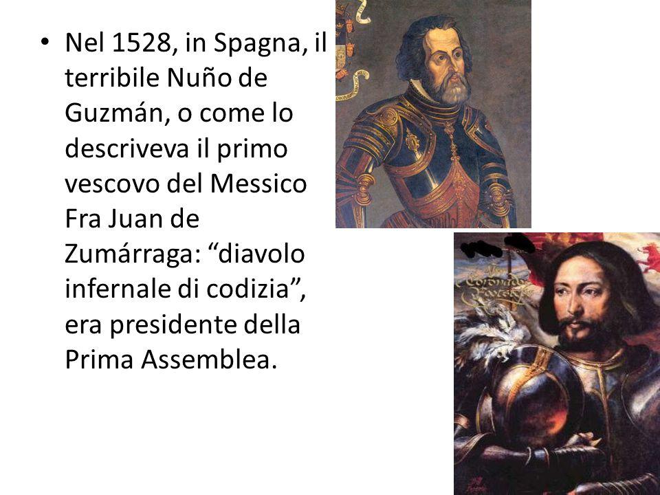 Nel 1528, in Spagna, il terribile Nuño de Guzmán, o come lo descriveva il primo vescovo del Messico Fra Juan de Zumárraga: diavolo infernale di codizia , era presidente della Prima Assemblea.