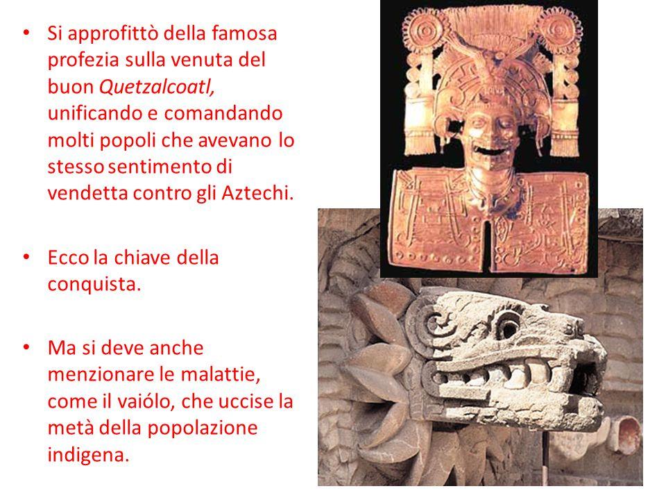 Si approfittò della famosa profezia sulla venuta del buon Quetzalcoatl, unificando e comandando molti popoli che avevano lo stesso sentimento di vendetta contro gli Aztechi.