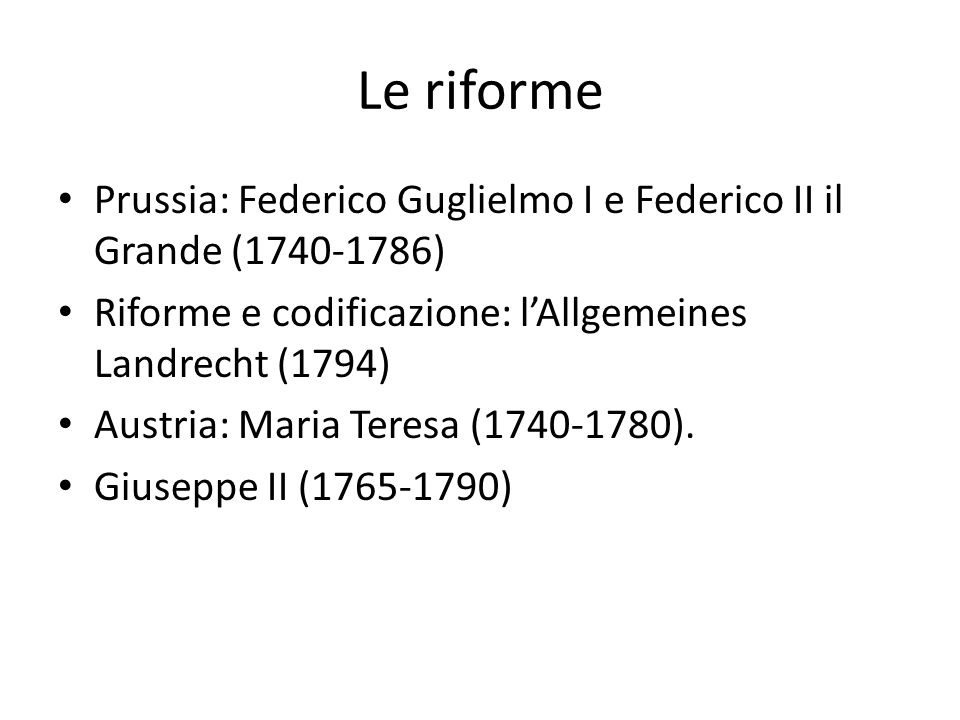 Le riforme Prussia: Federico Guglielmo I e Federico II il Grande (1740-1786) Riforme e codificazione: l'Allgemeines Landrecht (1794)