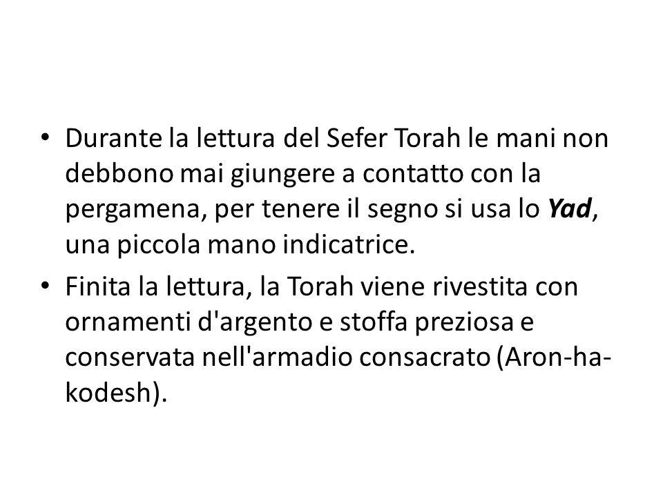 Durante la lettura del Sefer Torah le mani non debbono mai giungere a contatto con la pergamena, per tenere il segno si usa lo Yad, una piccola mano indicatrice.