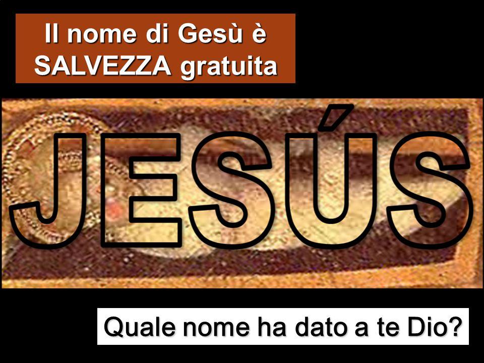 Il nome di Gesù è SALVEZZA gratuita Quale nome ha dato a te Dio