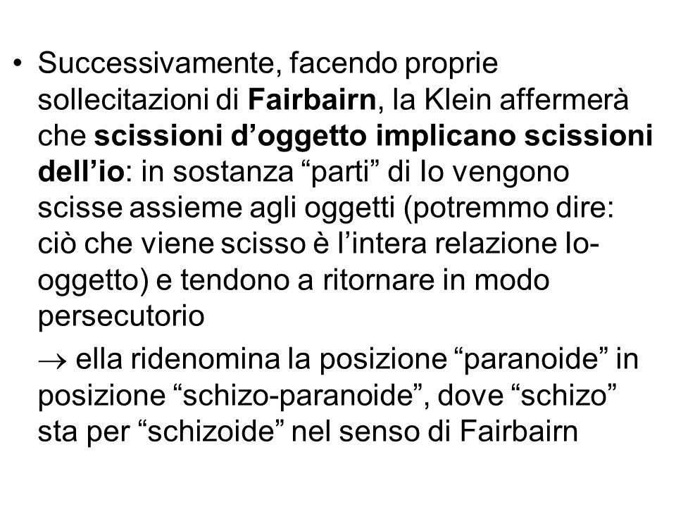 Successivamente, facendo proprie sollecitazioni di Fairbairn, la Klein affermerà che scissioni d'oggetto implicano scissioni dell'io: in sostanza parti di Io vengono scisse assieme agli oggetti (potremmo dire: ciò che viene scisso è l'intera relazione Io-oggetto) e tendono a ritornare in modo persecutorio