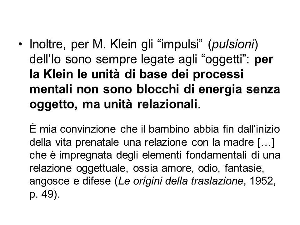 Inoltre, per M. Klein gli impulsi (pulsioni) dell'Io sono sempre legate agli oggetti : per la Klein le unità di base dei processi mentali non sono blocchi di energia senza oggetto, ma unità relazionali.