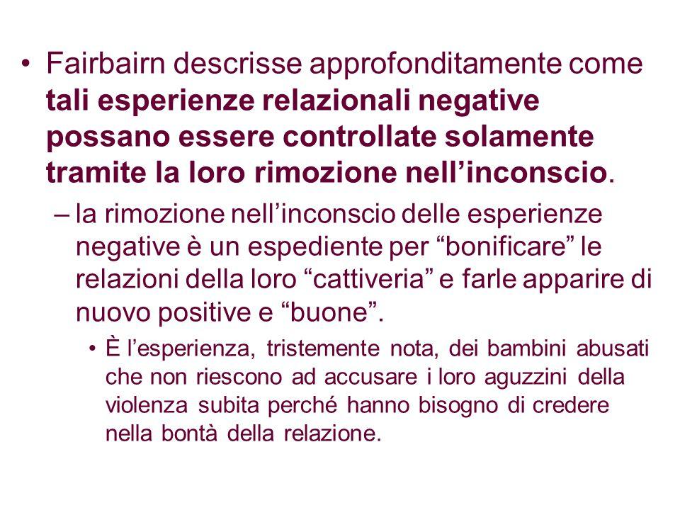 Fairbairn descrisse approfonditamente come tali esperienze relazionali negative possano essere controllate solamente tramite la loro rimozione nell'inconscio.