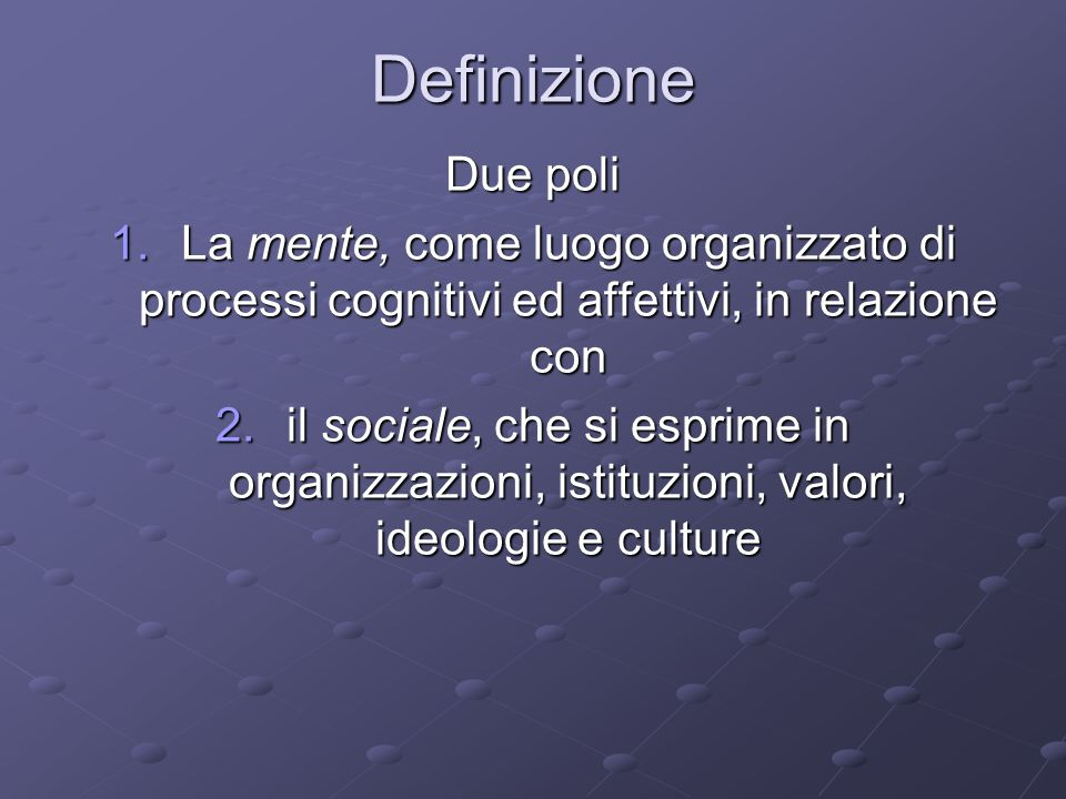 Definizione Due poli. La mente, come luogo organizzato di processi cognitivi ed affettivi, in relazione con.
