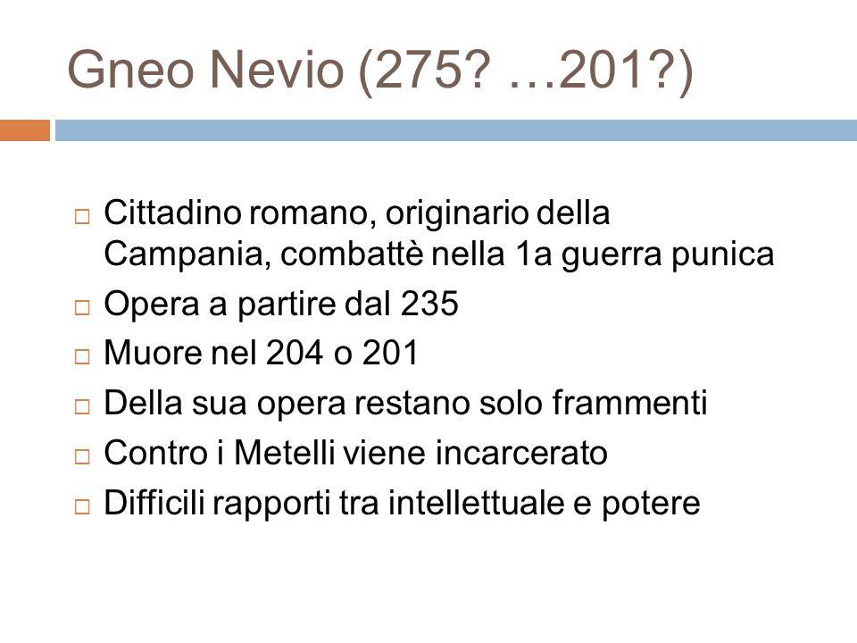 Gneo Nevio (275 …201 ) Cittadino romano, originario della Campania, combattè nella 1a guerra punica.