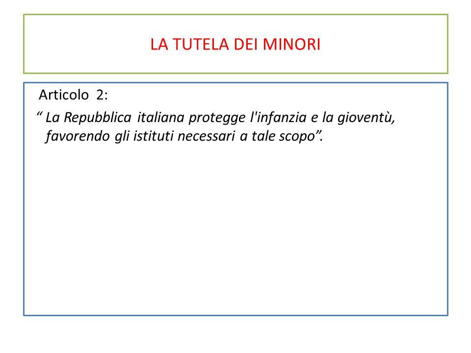 LA TUTELA DEI MINORI Articolo 2: La Repubblica italiana protegge l infanzia e la gioventù, favorendo gli istituti necessari a tale scopo .